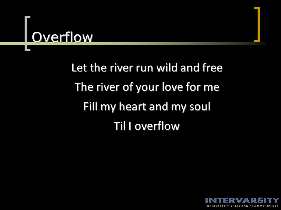 Overflow Let the river run wild and free The river of your love for me Fill my heart and my soul Til I overflow