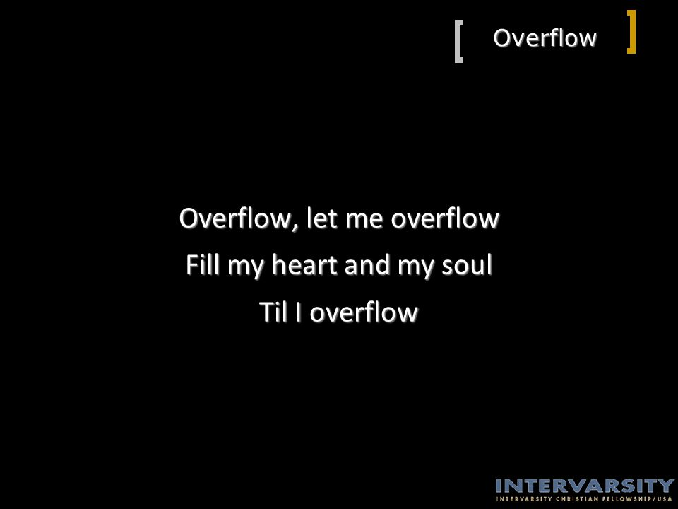 Overflow Overflow, let me overflow Fill my heart and my soul Til I overflow