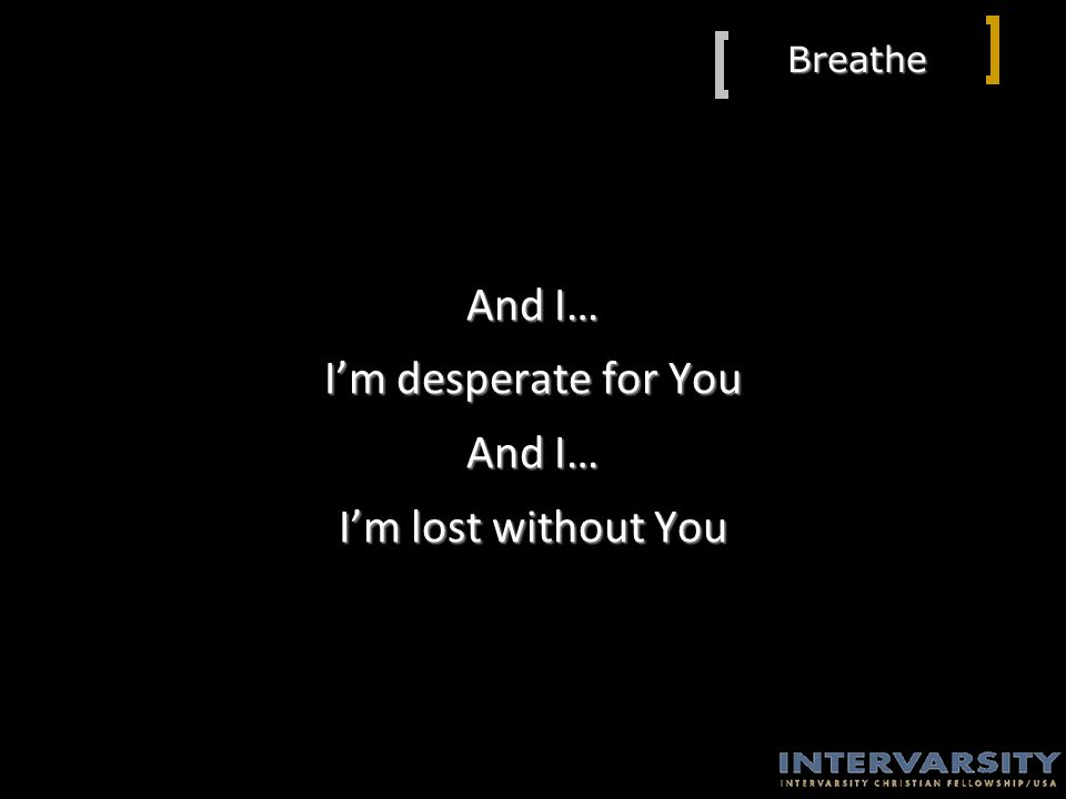 Breathe And I… I'm desperate for You And I… I'm lost without You