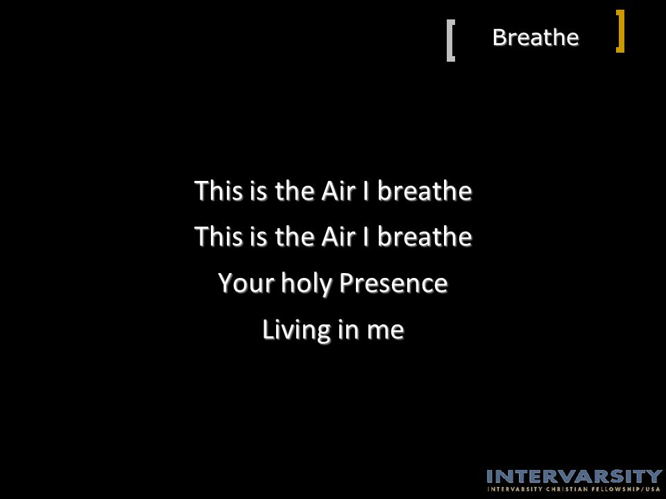 Breathe This is the Air I breathe Your holy Presence Living in me