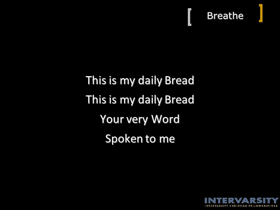 Breathe This is my daily Bread Your very Word Spoken to me
