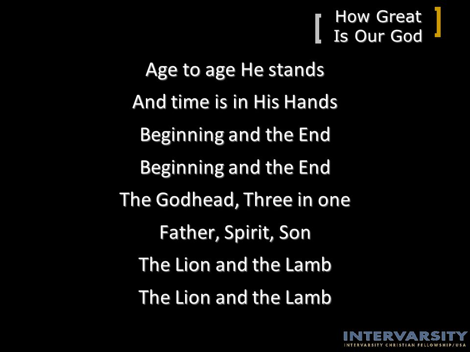 How Great Is Our God Age to age He stands And time is in His Hands Beginning and the End The Godhead, Three in one Father, Spirit, Son The Lion and the Lamb