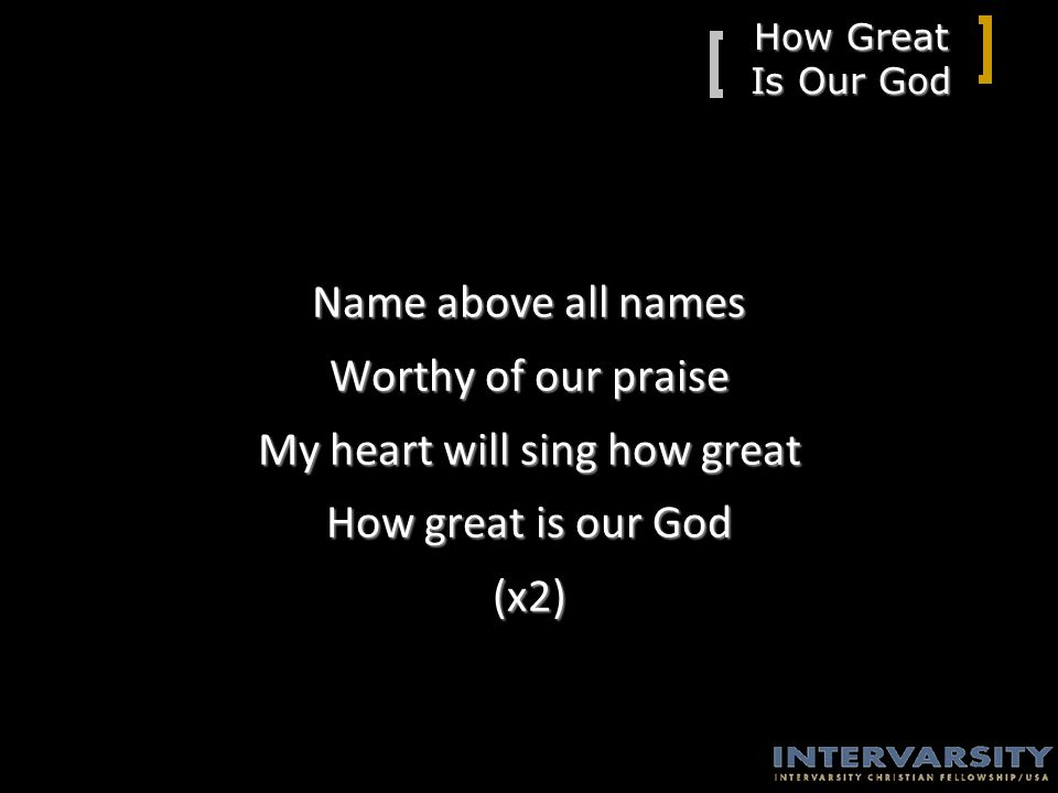 How Great Is Our God Name above all names Worthy of our praise My heart will sing how great How great is our God (x2)