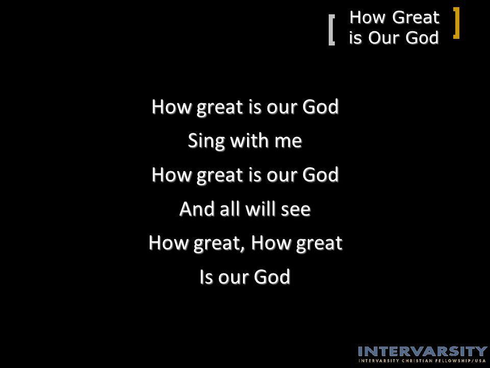 How Great is Our God How great is our God Sing with me How great is our God And all will see How great, How great Is our God