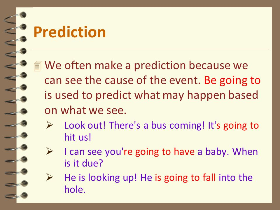 4 We often make a prediction because we can see the cause of the event. Be going to is used to predict what may happen based on what we see.  Look ou