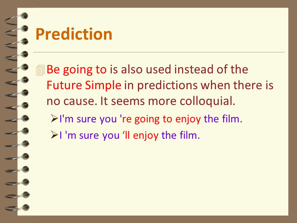 4 Be going to is also used instead of the Future Simple in predictions when there is no cause. It seems more colloquial.  I'm sure you 're going to e