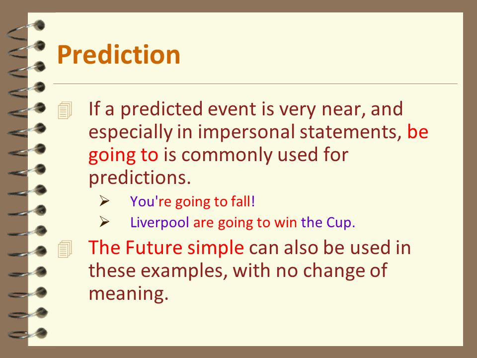 4 If a predicted event is very near, and especially in impersonal statements, be going to is commonly used for predictions.