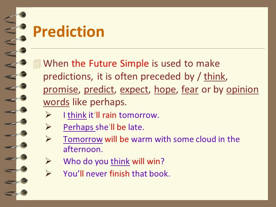 4 When the Future Simple is used to make predictions, it is often preceded by / think, promise, predict, expect, hope, fear or by opinion words like p