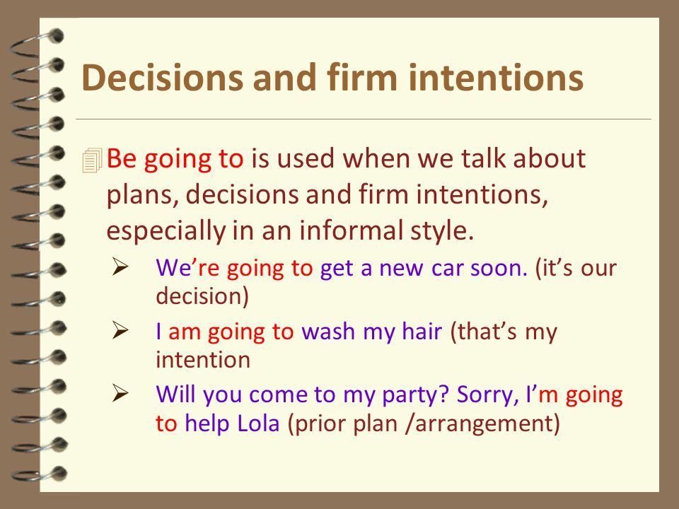 Decisions and firm intentions 4 Be going to is used when we talk about plans, decisions and firm intentions, especially in an informal style.  We're