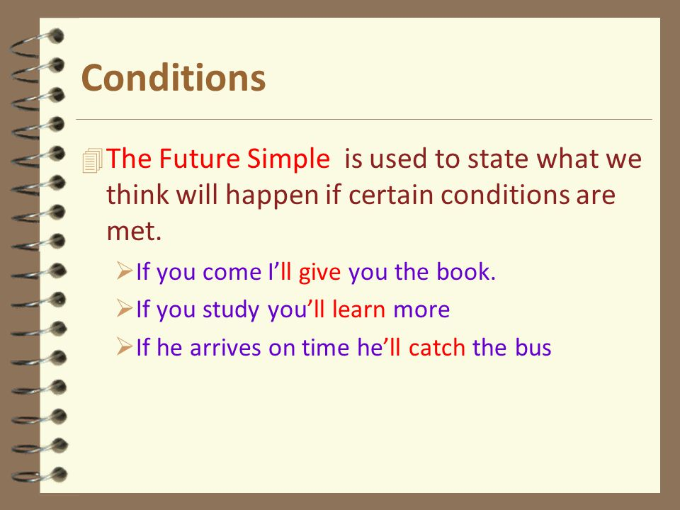 Conditions 4 The Future Simple is used to state what we think will happen if certain conditions are met.