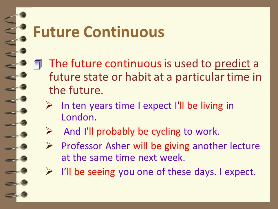 Future Continuous 4 The future continuous is used to predict a future state or habit at a particular time in the future.  In ten years time I expect