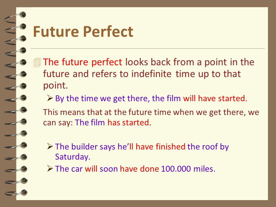 Future Perfect 4 The future perfect looks back from a point in the future and refers to indefinite time up to that point.  By the time we get there,