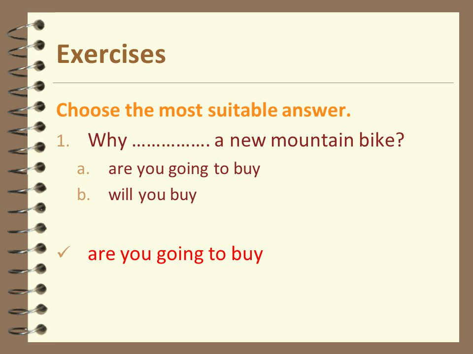 Exercises Choose the most suitable answer. 1. Why ……………. a new mountain bike? a.are you going to buy b.will you buy are you going to buy