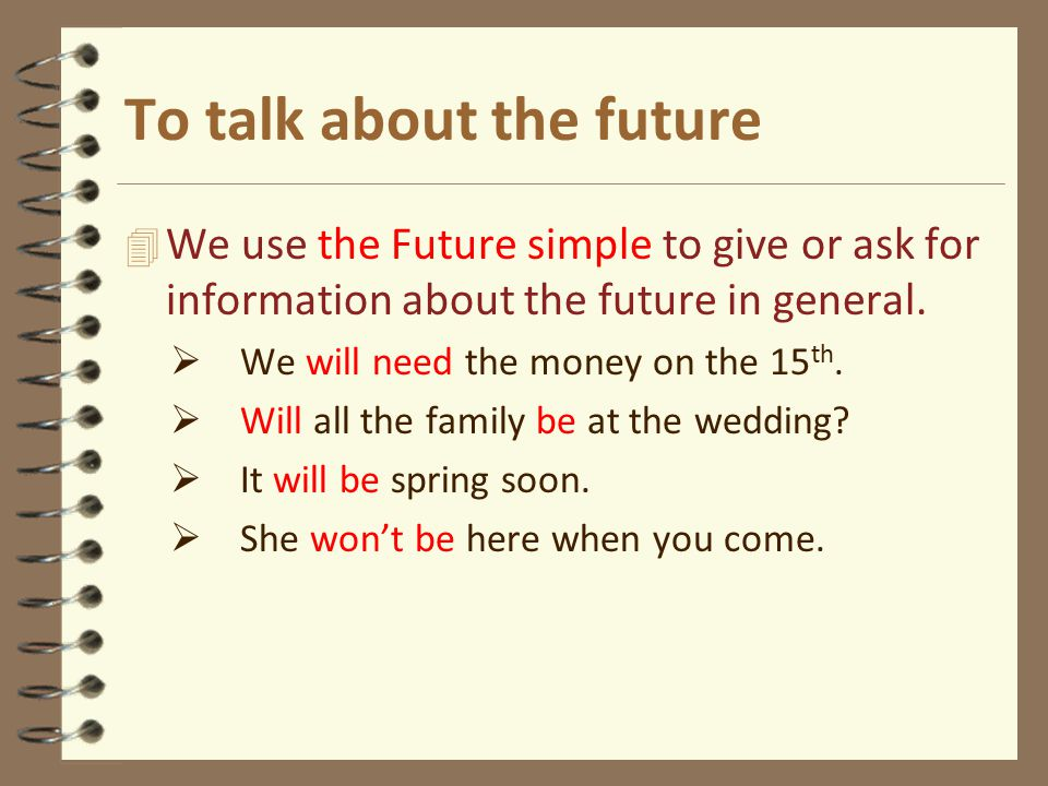 To talk about the future 4 We use the Future simple to give or ask for information about the future in general.