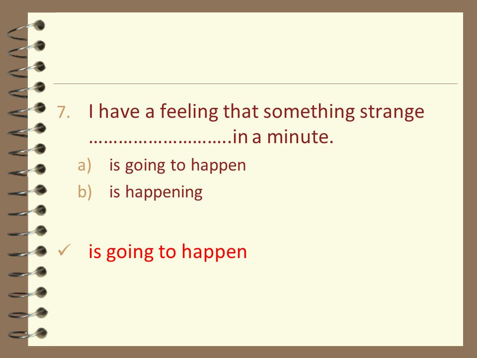 7. I have a feeling that something strange ………………………..in a minute. a)is going to happen b)is happening is going to happen