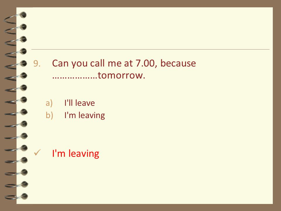 9. Can you call me at 7.00, because ………………tomorrow. a)I ll leave b)I m leaving I m leaving