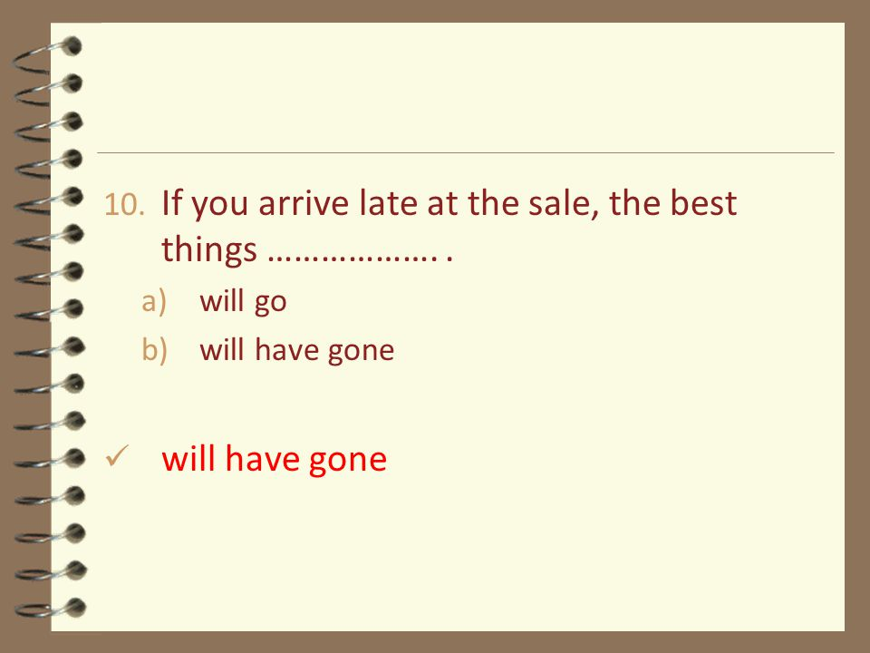 10. If you arrive late at the sale, the best things ………………..