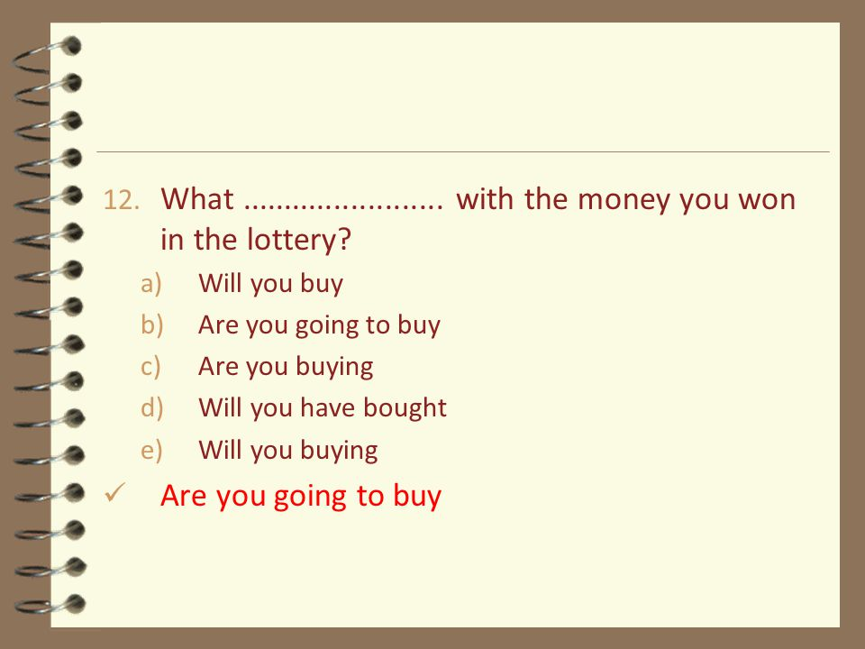 12. What........................ with the money you won in the lottery? a)Will you buy b)Are you going to buy c)Are you buying d)Will you have bought