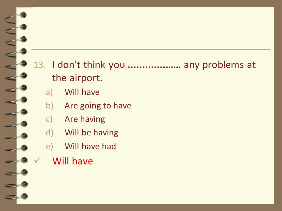 13. I don t think you.............…… any problems at the airport.