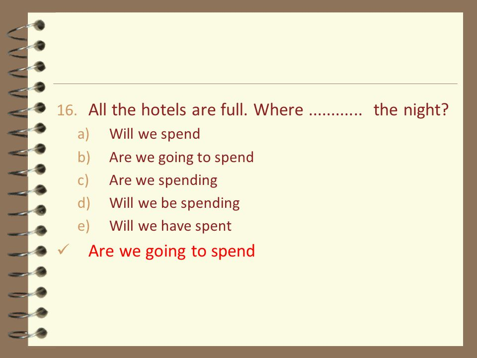 16. All the hotels are full. Where............ the night? a)Will we spend b)Are we going to spend c)Are we spending d)Will we be spending e)Will we ha