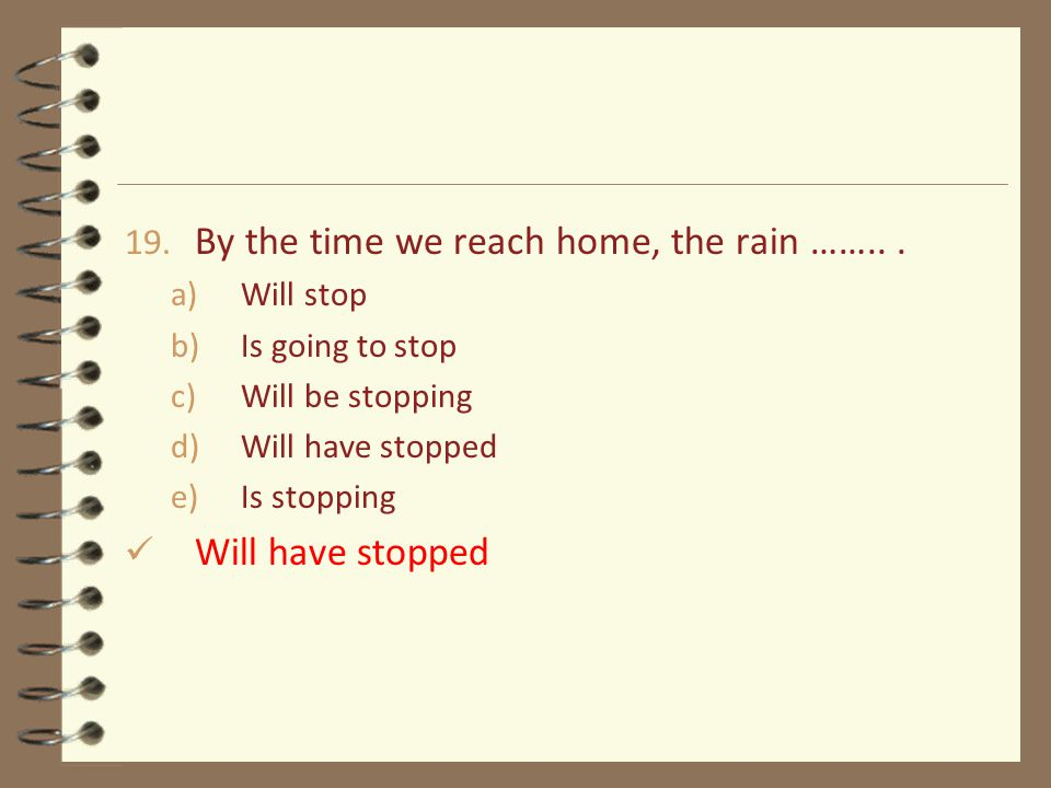 19. By the time we reach home, the rain ……...