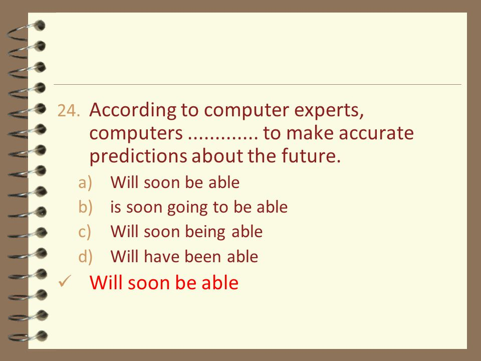 24. According to computer experts, computers............. to make accurate predictions about the future. a)Will soon be able b)is soon going to be abl
