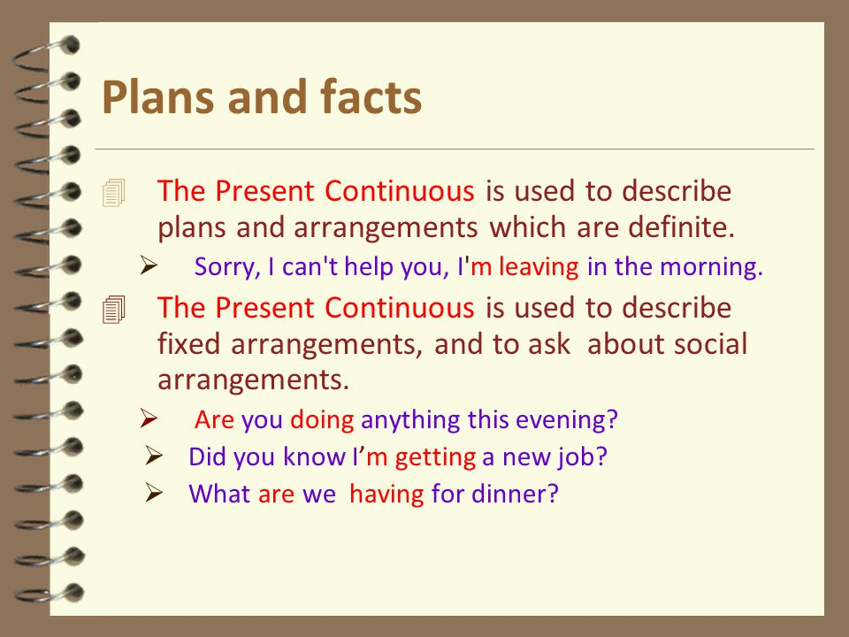 Plans and facts 4 The Present Continuous is used to describe plans and arrangements which are definite.  Sorry, I can't help you, I'm leaving in the