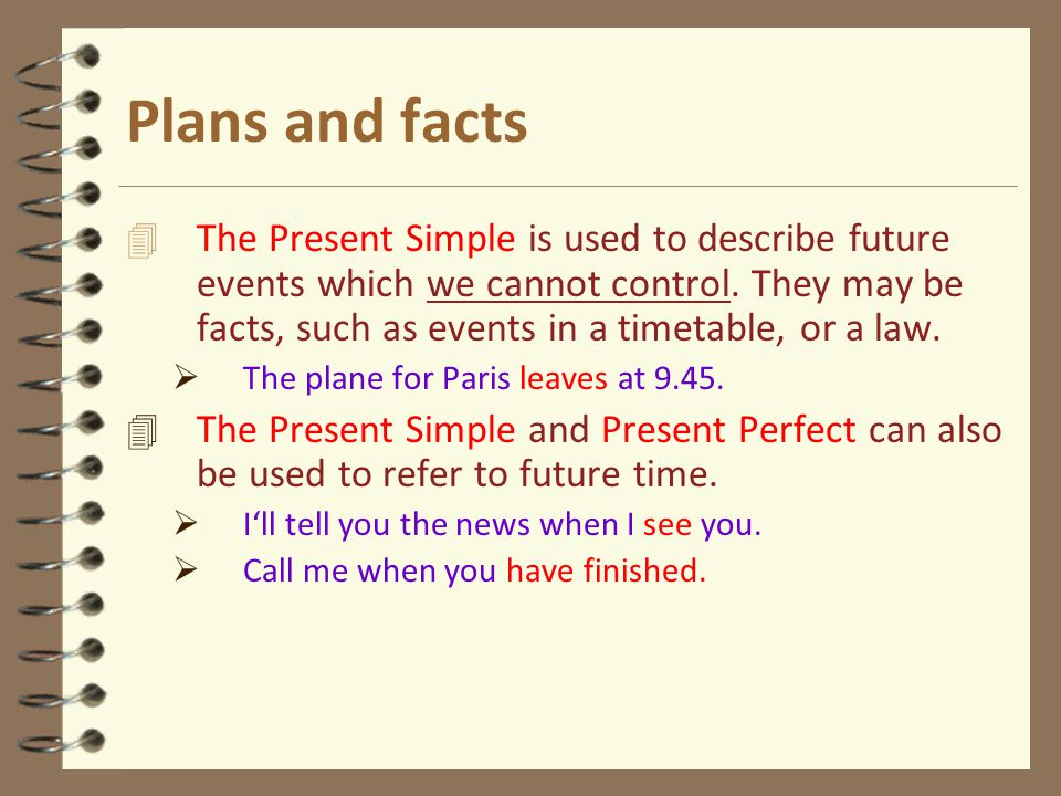 Plans and facts 4 The Present Simple is used to describe future events which we cannot control.