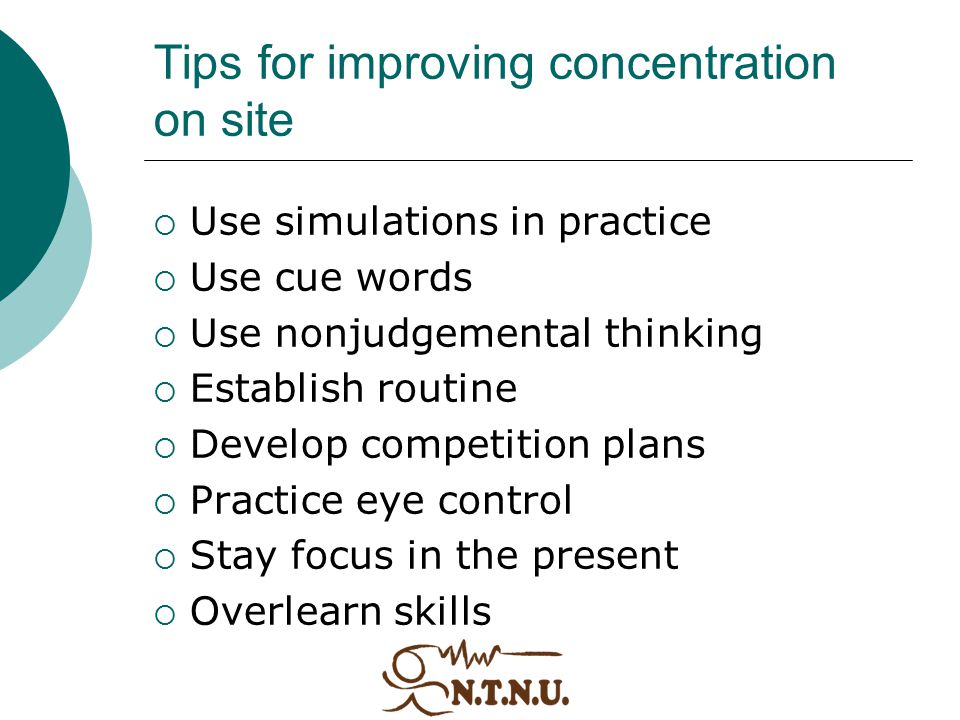 Tips for improving concentration on site  Use simulations in practice  Use cue words  Use nonjudgemental thinking  Establish routine  Develop com