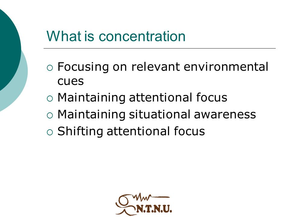 What is concentration  Focusing on relevant environmental cues  Maintaining attentional focus  Maintaining situational awareness  Shifting attenti