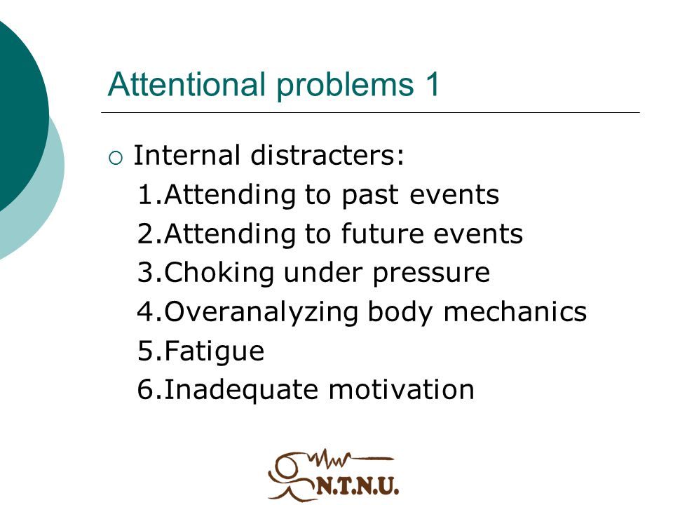 Attentional problems 1  Internal distracters: 1.Attending to past events 2.Attending to future events 3.Choking under pressure 4.Overanalyzing body m