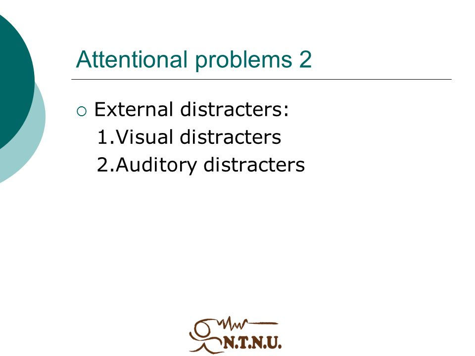 Attentional problems 2  External distracters: 1.Visual distracters 2.Auditory distracters