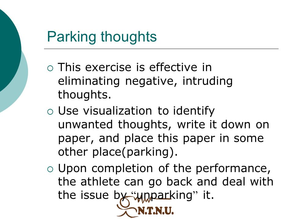 Parking thoughts  This exercise is effective in eliminating negative, intruding thoughts.  Use visualization to identify unwanted thoughts, write it