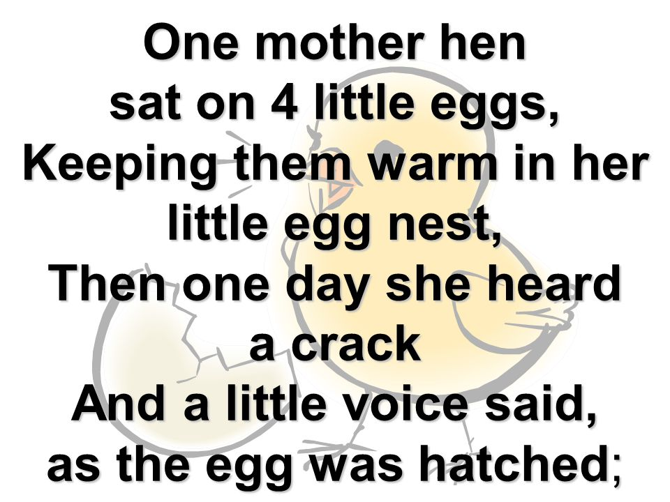 One mother hen sat on 4 little eggs, Keeping them warm in her little egg nest, Then one day she heard a crack And a little voice said, as the egg was