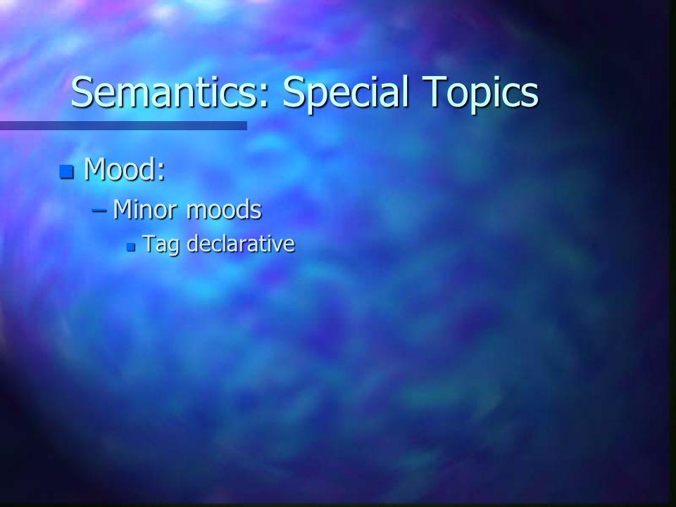 Semantics: Special Topics n Mood: –Minor moods n Tag declarative