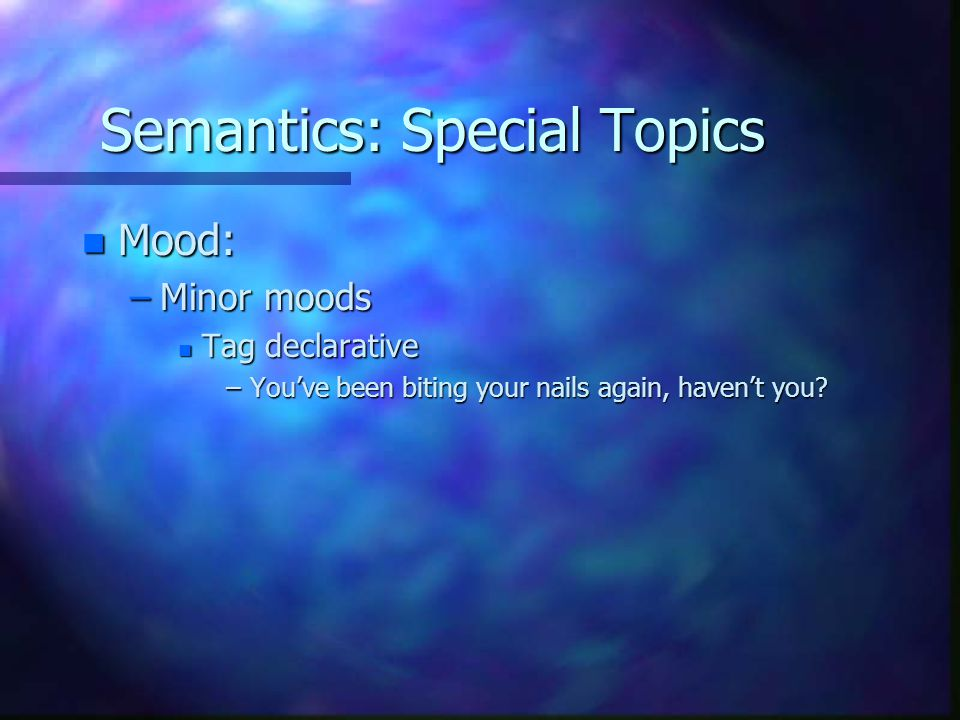 Semantics: Special Topics n Mood: –Minor moods n Tag declarative –You've been biting your nails again, haven't you?