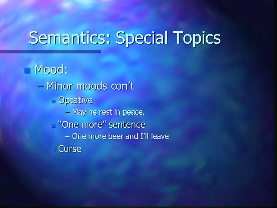 Semantics: Special Topics n Mood: –Minor moods con't n Optative –May he rest in peace.