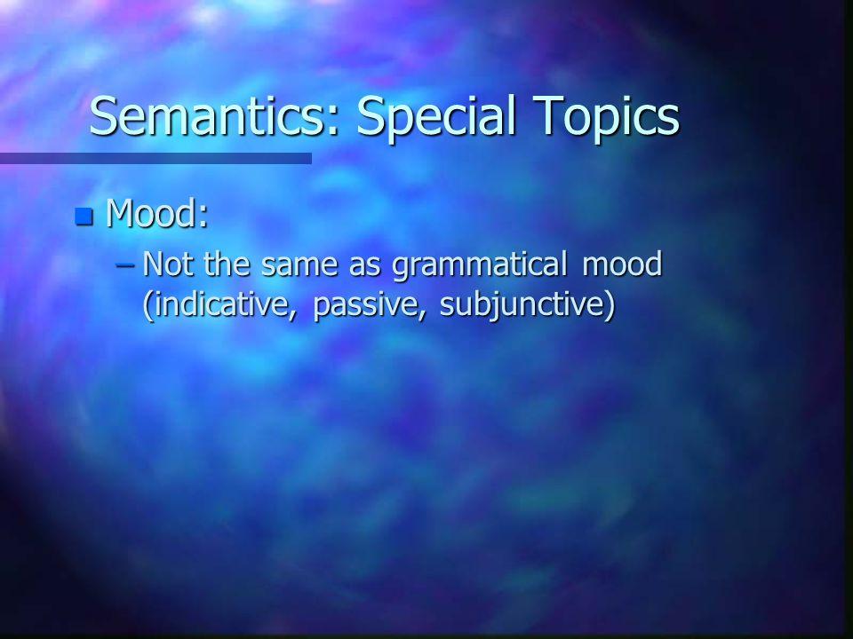 Semantics: Special Topics n Mood: –Not the same as grammatical mood (indicative, passive, subjunctive)