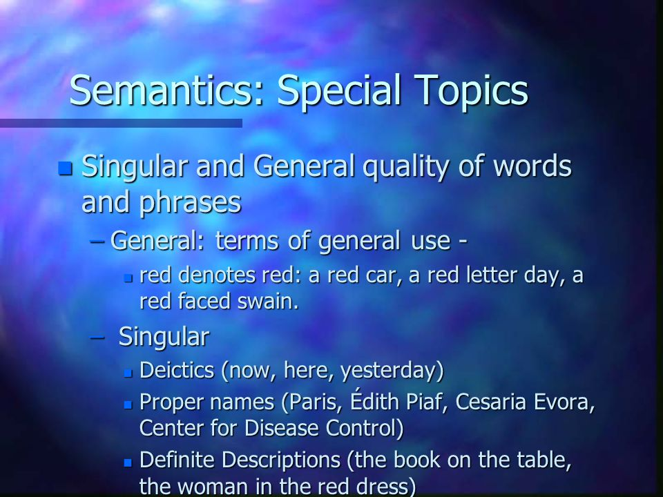 Semantics: Special Topics n Singular and General quality of words and phrases –General: terms of general use - n red denotes red: a red car, a red letter day, a red faced swain.
