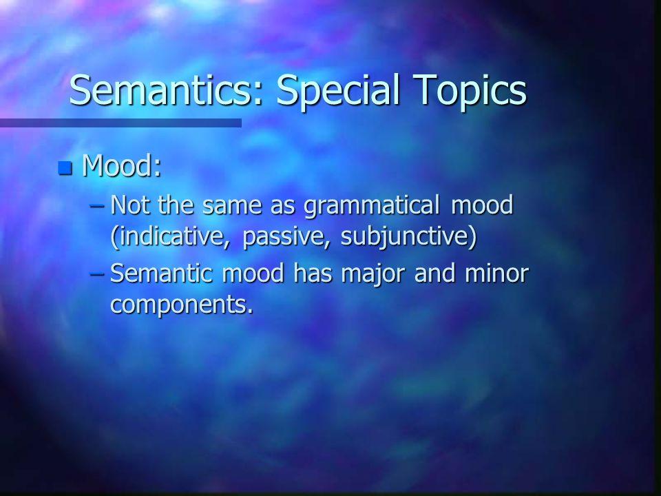 Semantics: Special Topics n Mood: –Not the same as grammatical mood (indicative, passive, subjunctive) –Semantic mood has major and minor components.