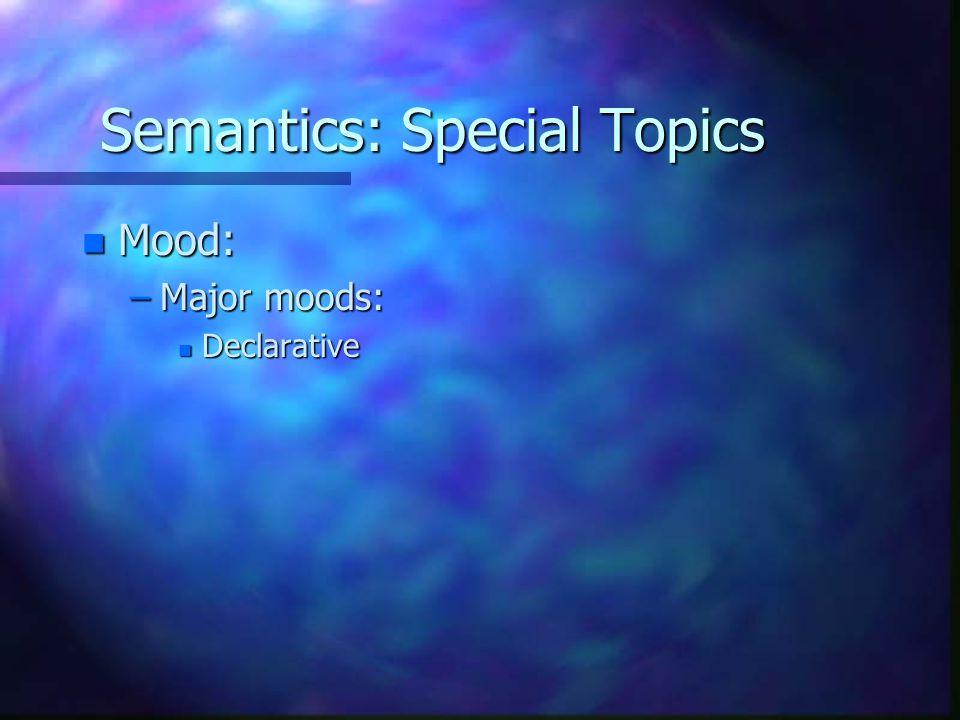 Semantics: Special Topics n Mood: –Major moods: n Declarative