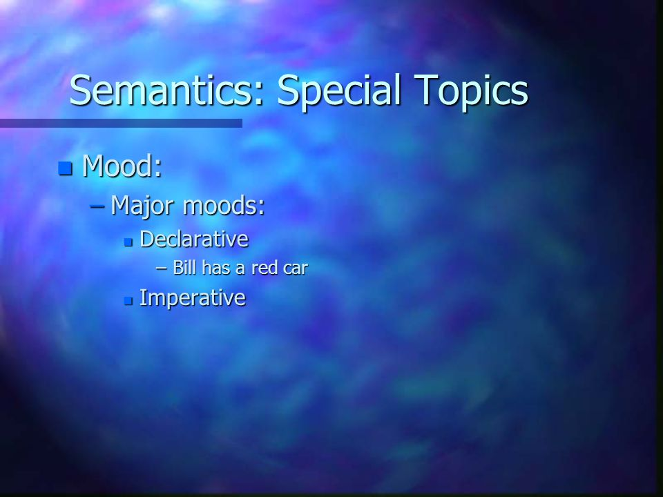 Semantics: Special Topics n Mood: –Major moods: n Declarative –Bill has a red car n Imperative