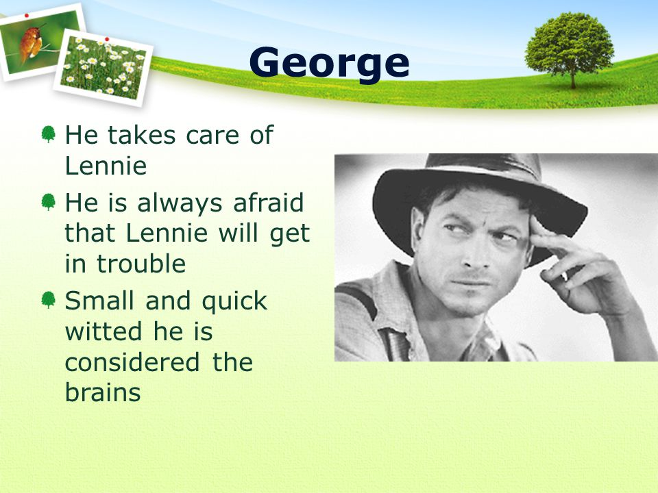 He takes care of Lennie He is always afraid that Lennie will get in trouble Small and quick witted he is considered the brains