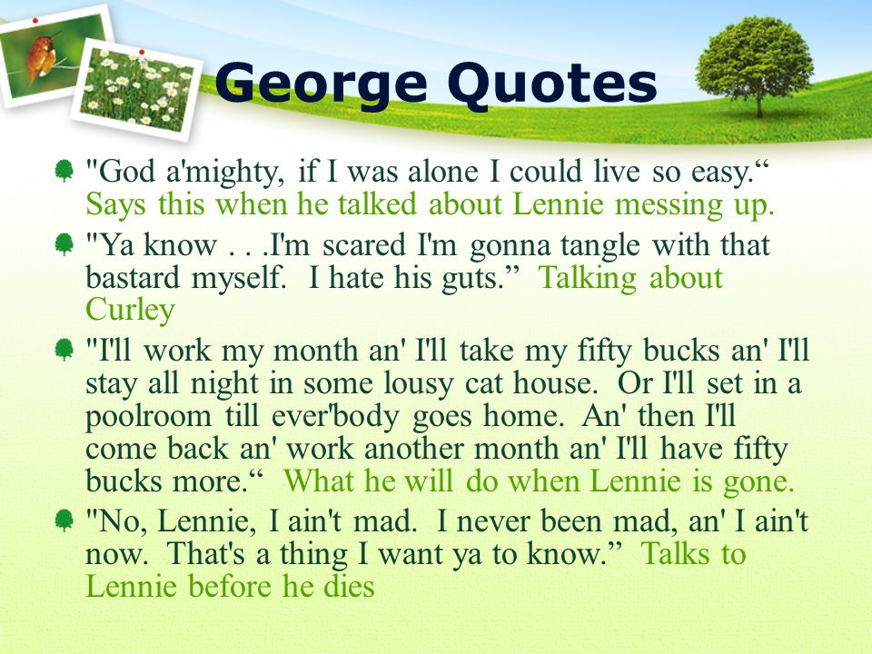 God a mighty, if I was alone I could live so easy. Says this when he talked about Lennie messing up.