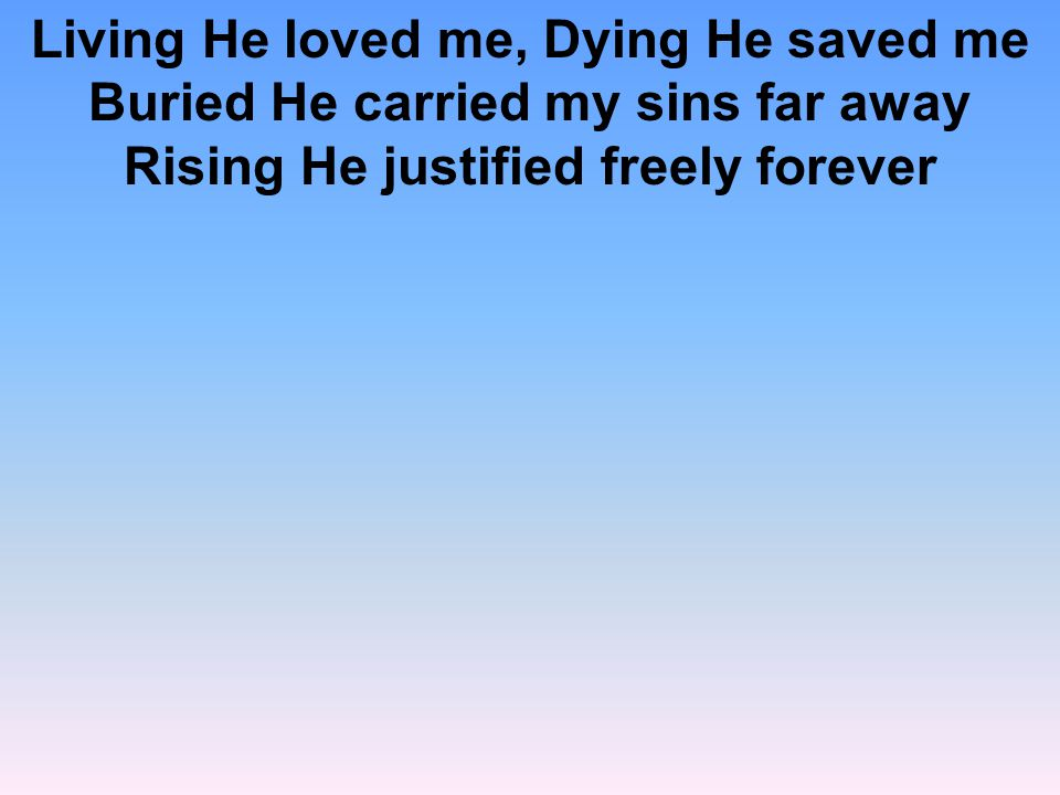 Living He loved me, Dying He saved me Buried He carried my sins far away Rising He justified freely forever