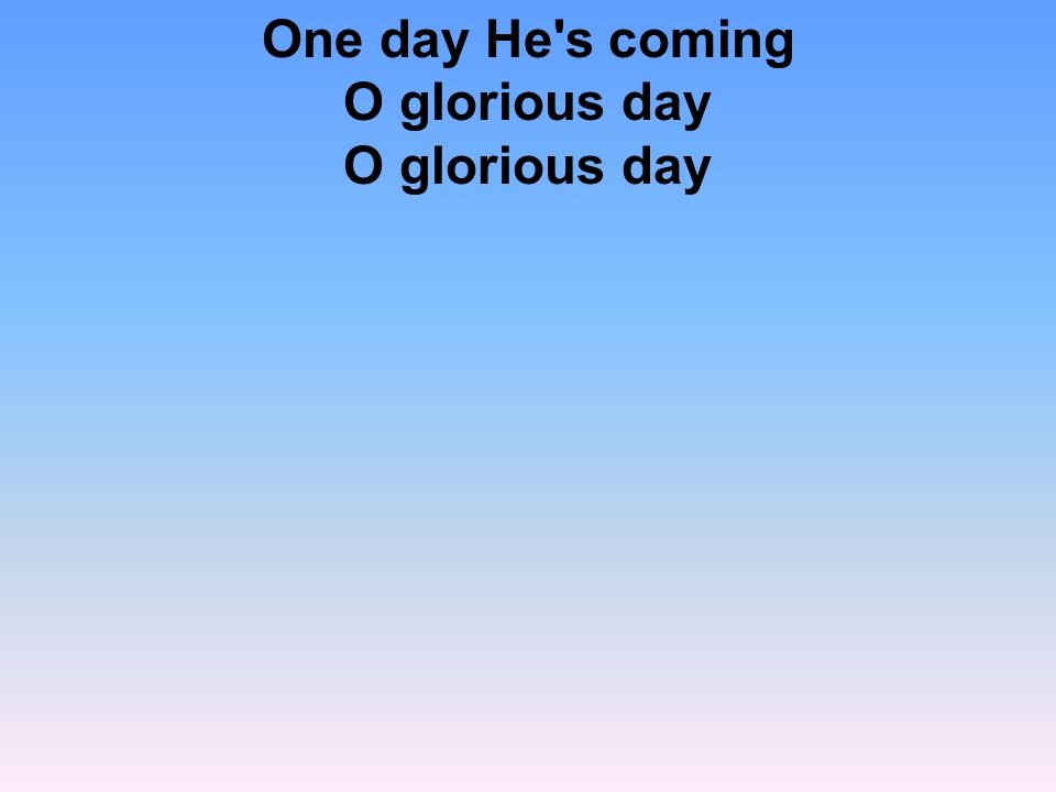One day He s coming O glorious day O glorious day