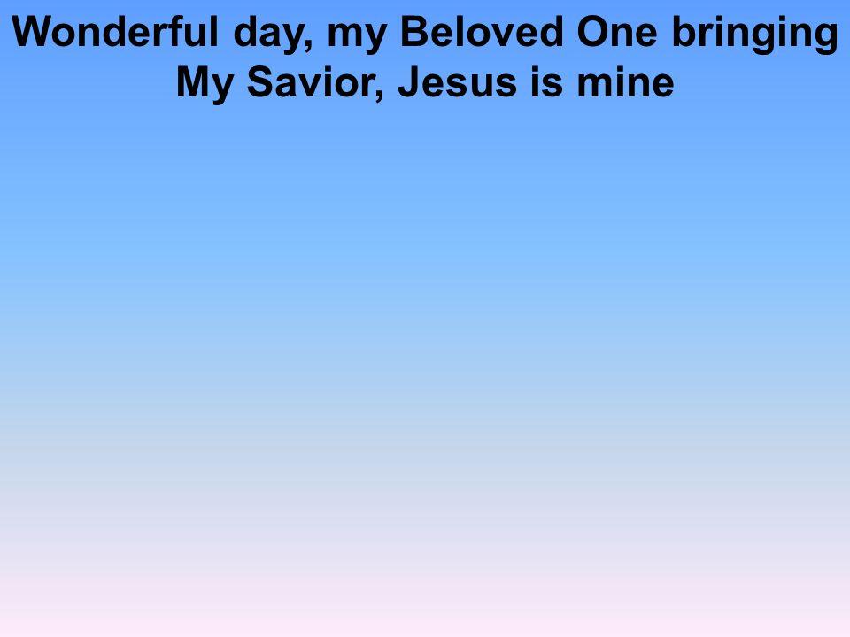 Wonderful day, my Beloved One bringing My Savior, Jesus is mine