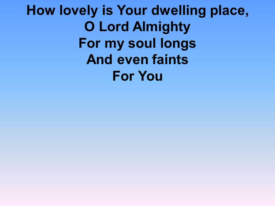 How lovely is Your dwelling place, O Lord Almighty For my soul longs And even faints For You