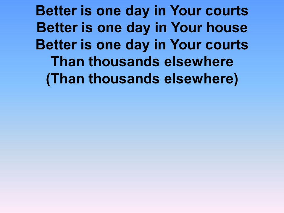 Better is one day in Your courts Better is one day in Your house Better is one day in Your courts Than thousands elsewhere (Than thousands elsewhere)