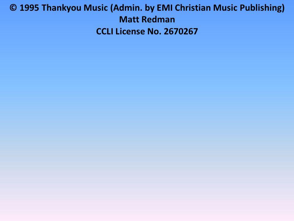 © 1995 Thankyou Music (Admin. by EMI Christian Music Publishing) Matt Redman CCLI License No.